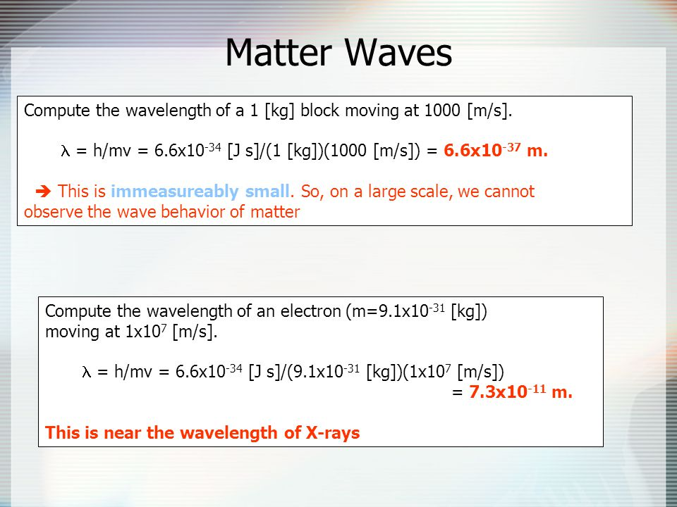 Matter Waves Compute the wavelength of a 1 [kg] block moving at 1000 [m/s]. l = h/mv = 6.6x10-34 [J s]/(1 [kg])(1000 [m/s]) = 6.6x10-37 m.